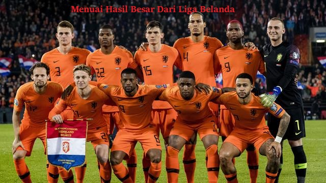 Menuai Hasil Besar Dari Liga Belanda